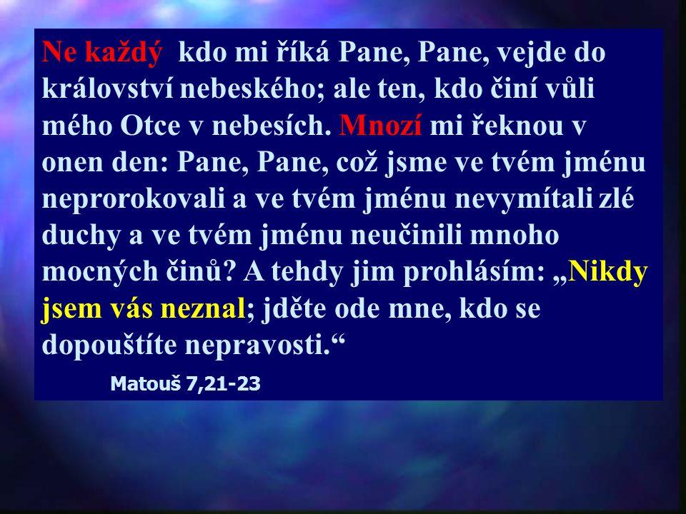 Ne každý kdo mi říká Pane, Pane, vejde do království nebeského; ale ten, kdo činí vůli mého Otce v nebesích.