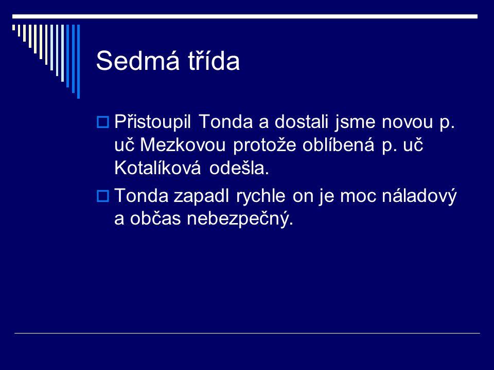 Sedmá třída Přistoupil Tonda a dostali jsme novou p. uč Mezkovou protože oblíbená p. uč Kotalíková odešla.