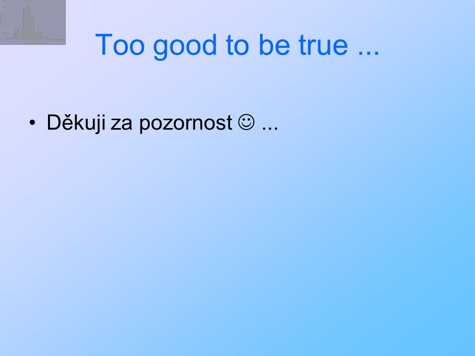 Too good to be true ... Děkuji za pozornost  ...