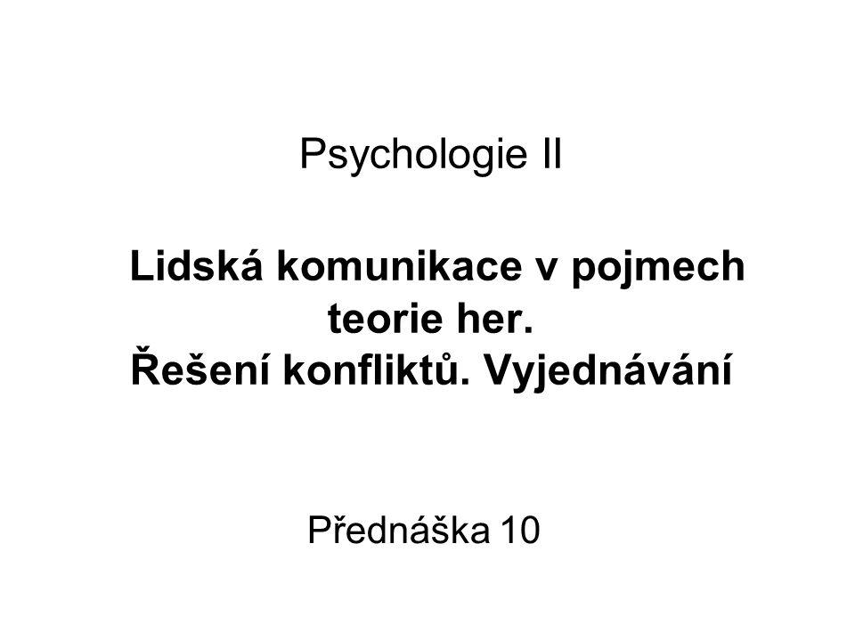 Psychologie II Lidská komunikace v pojmech teorie her. Řešení konfliktů. Vyjednávání