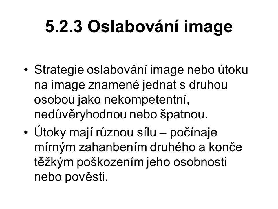 5.2.3 Oslabování image Strategie oslabování image nebo útoku na image znamené jednat s druhou osobou jako nekompetentní, nedůvěryhodnou nebo špatnou.