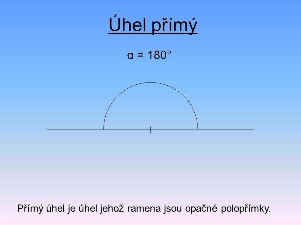 Úhel přímý α = 180° Přímý úhel je úhel jehož ramena jsou opačné polopřímky.