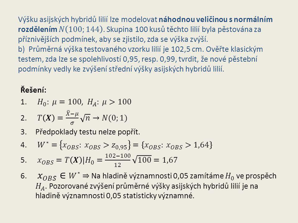 Výšku asijských hybridů lilií lze modelovat náhodnou veličinou s normálním rozdělením 𝑁 100;144 . Skupina 100 kusů těchto lilií byla pěstována za příznivějších podmínek, aby se zjistilo, zda se výška zvýší. b) Průměrná výška testovaného vzorku lilií je 102,5 cm. Ověřte klasickým testem, zda lze se spolehlivostí 0,95, resp. 0,99, tvrdit, že nové pěstební podmínky vedly ke zvýšení střední výšky asijských hybridů lilií.