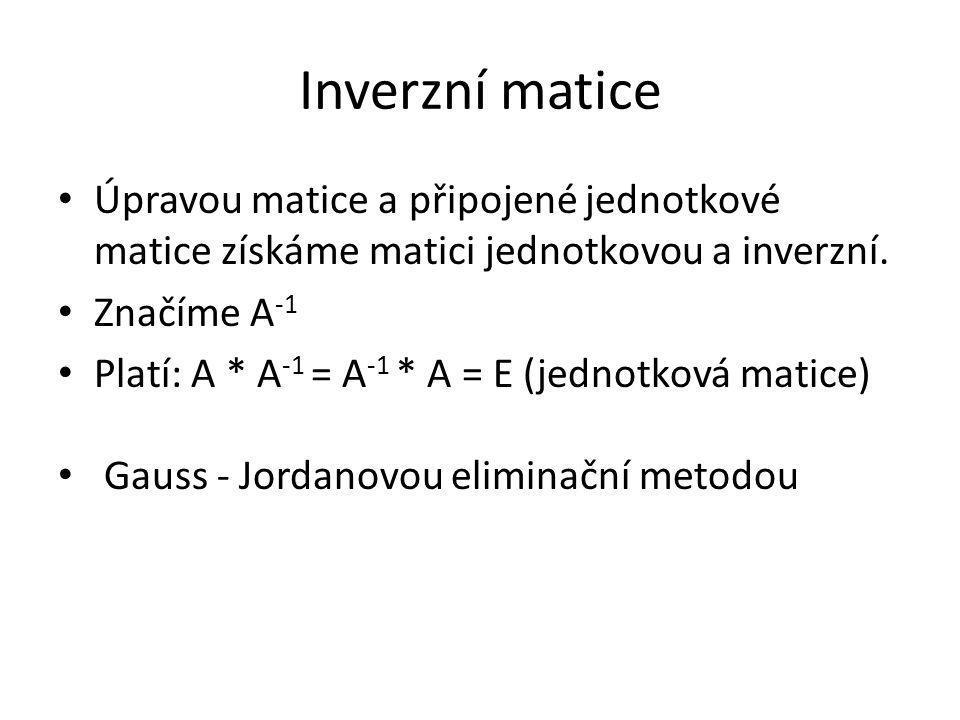Inverzní matice Úpravou matice a připojené jednotkové matice získáme matici jednotkovou a inverzní.