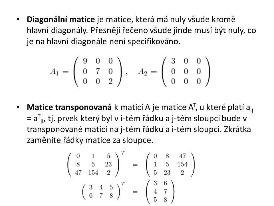 Diagonální matice je matice, která má nuly všude kromě hlavní diagonály. Přesněji řečeno všude jinde musí být nuly, co je na hlavní diagonále není specifikováno.