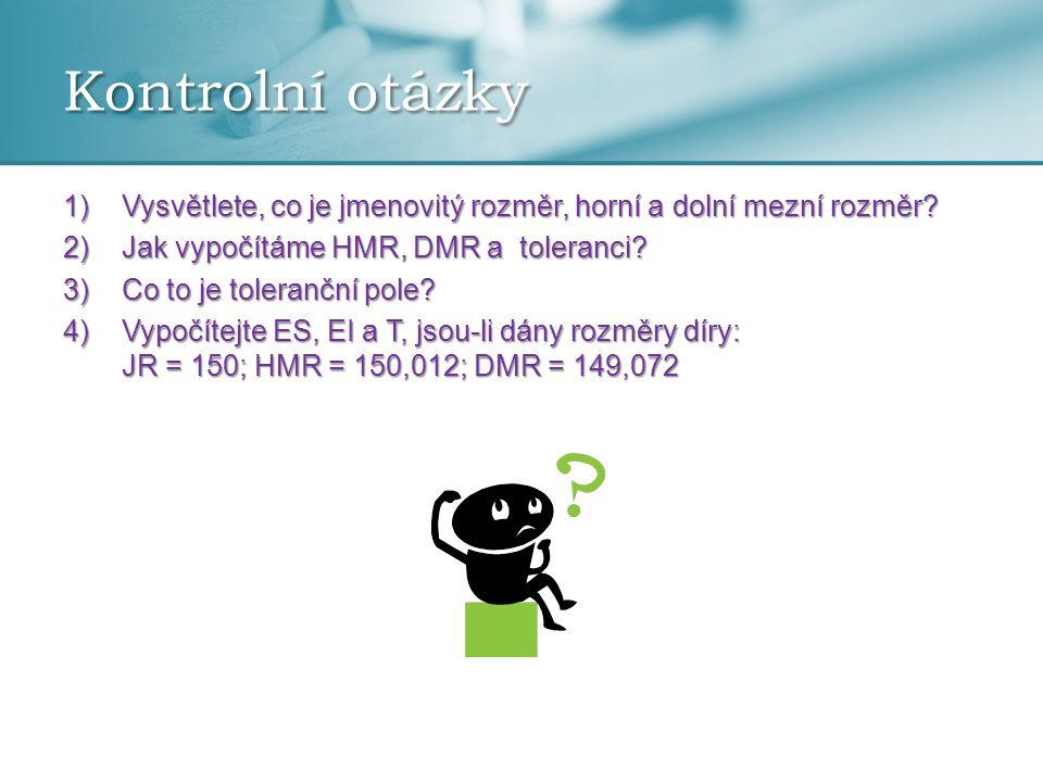 Kontrolní otázky Vysvětlete, co je jmenovitý rozměr, horní a dolní mezní rozměr Jak vypočítáme HMR, DMR a toleranci