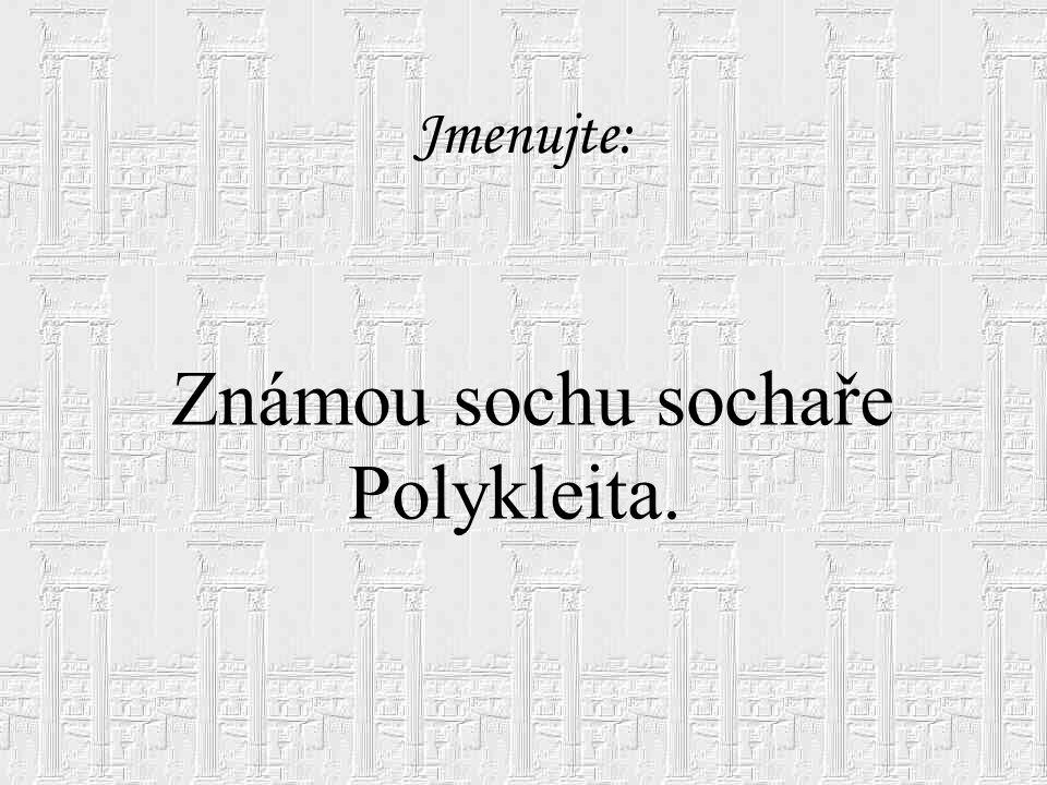 Jmenujte: Známou sochu sochaře Polykleita.