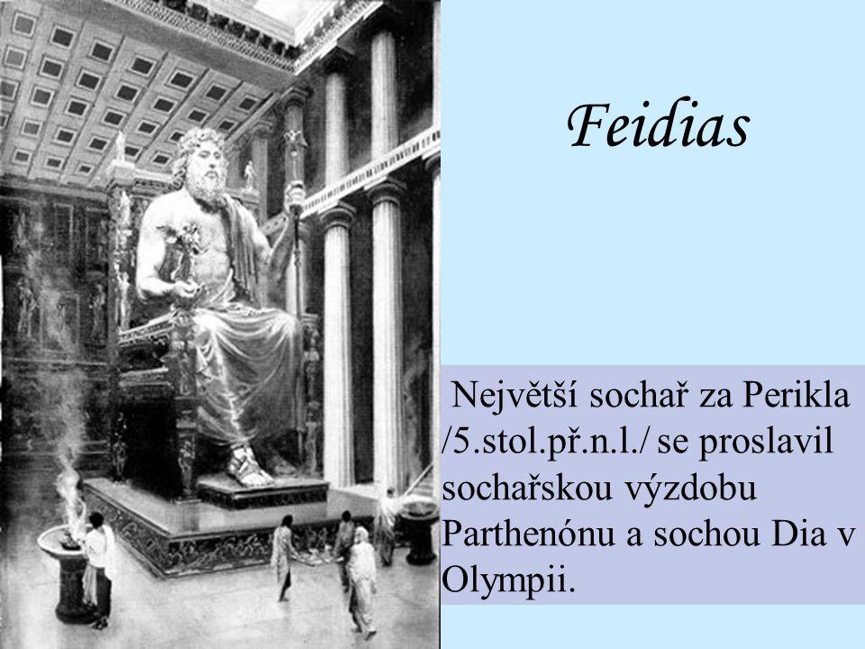 Feidias Největší sochař za Perikla /5.stol.př.n.l./ se proslavil sochařskou výzdobu Parthenónu a sochou Dia v Olympii.