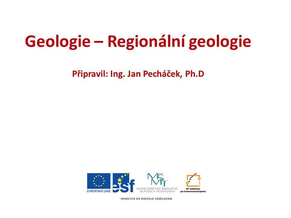 Geologie – Regionální geologie Připravil: Ing. Jan Pecháček, Ph.D
