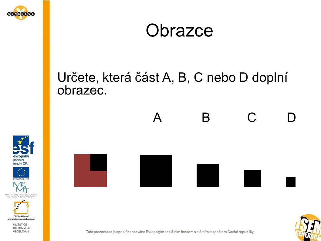 Obrazce Určete, která část A, B, C nebo D doplní obrazec. A B C D