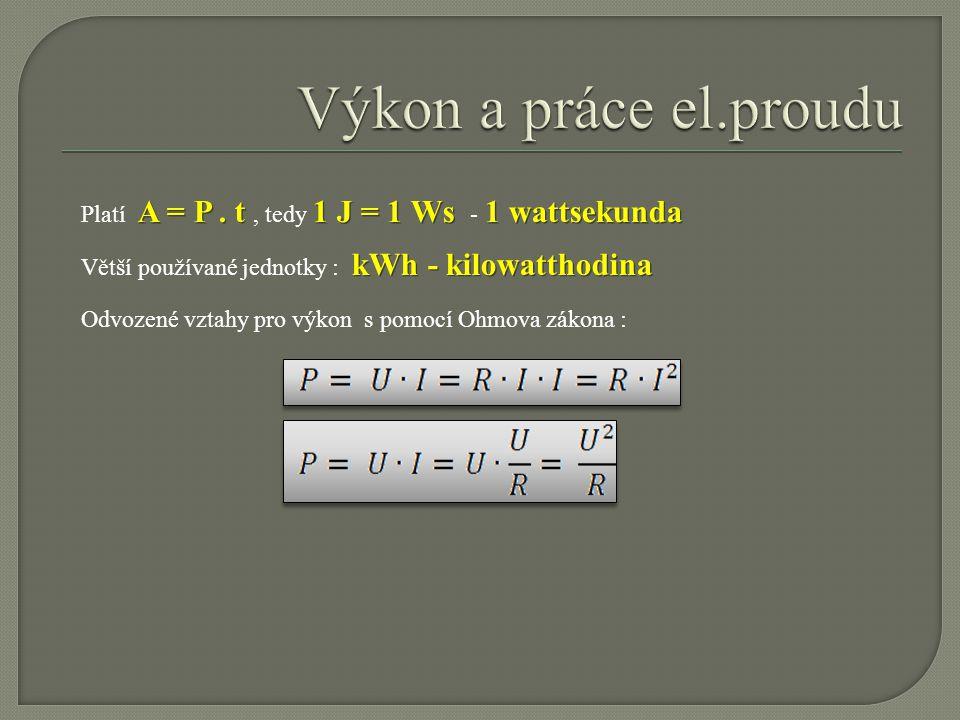Výkon a práce el.proudu Platí A = P . t , tedy 1 J = 1 Ws - 1 wattsekunda. Větší používané jednotky : kWh - kilowatthodina.
