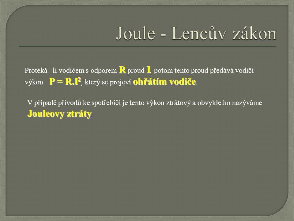 Joule - Lencův zákon Protéká –li vodičem s odporem R proud I, potom tento proud předává vodiči výkon P = R.I2, který se projeví ohřátím vodiče.
