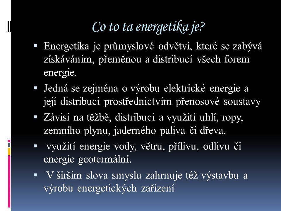Co to ta energetika je Energetika je průmyslové odvětví, které se zabývá získáváním, přeměnou a distribucí všech forem energie.