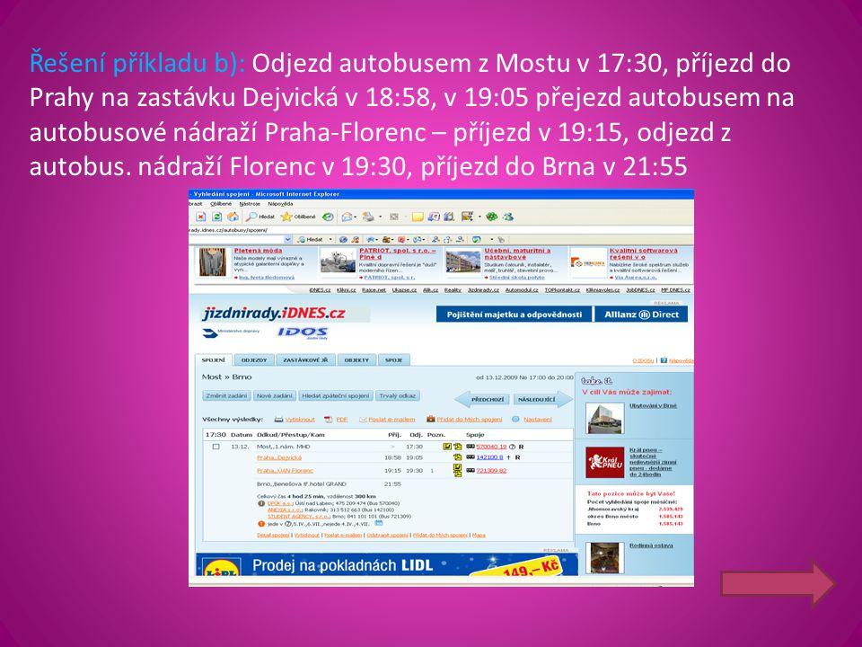 Řešení příkladu b): Odjezd autobusem z Mostu v 17:30, příjezd do Prahy na zastávku Dejvická v 18:58, v 19:05 přejezd autobusem na autobusové nádraží Praha-Florenc – příjezd v 19:15, odjezd z autobus.