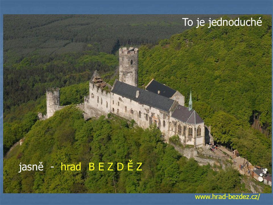 To je jednoduché jasně - hrad B E Z D Ě Z www.hrad-bezdez.cz/