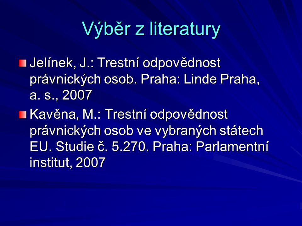 Výběr z literatury Jelínek, J.: Trestní odpovědnost právnických osob. Praha: Linde Praha, a. s., 2007.