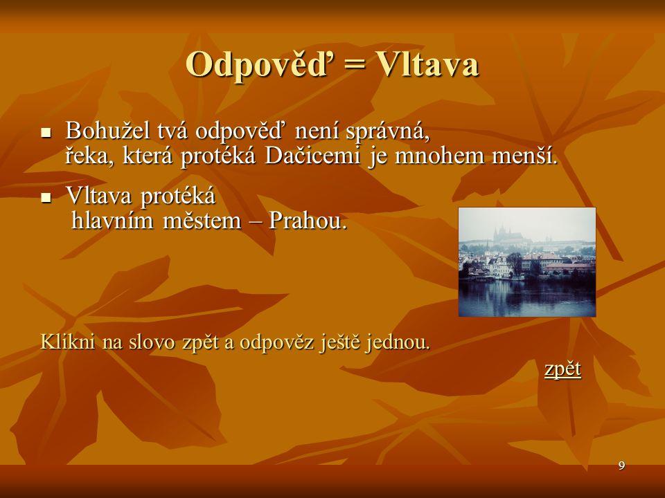 Odpověď = Vltava Bohužel tvá odpověď není správná, řeka, která protéká Dačicemi je mnohem menší. Vltava protéká hlavním městem – Prahou.