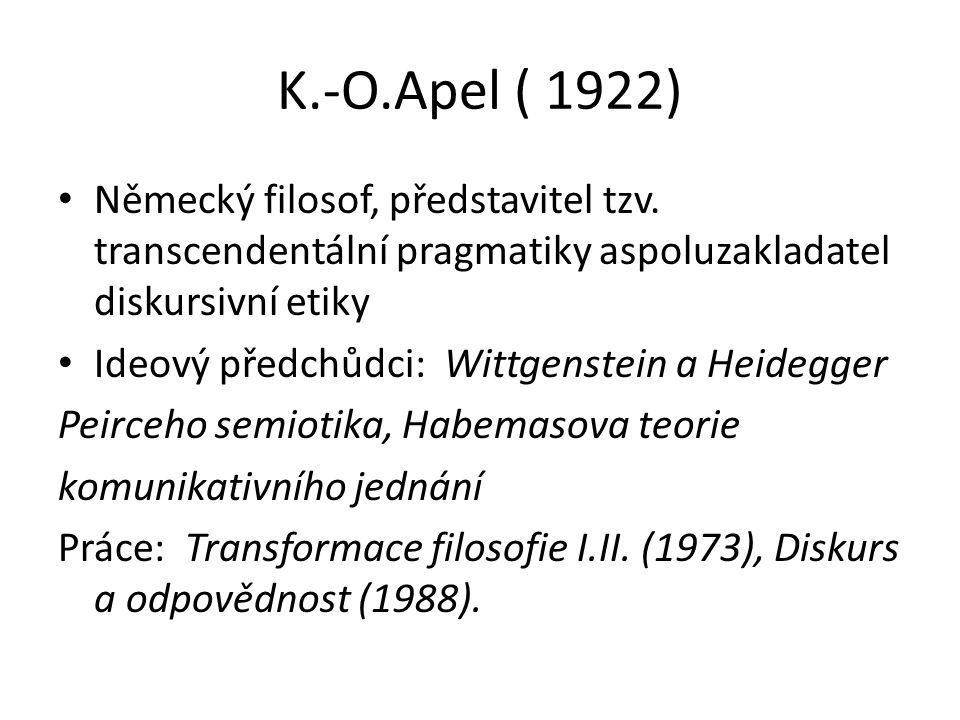 K.-O.Apel ( 1922) Německý filosof, představitel tzv. transcendentální pragmatiky aspoluzakladatel diskursivní etiky.