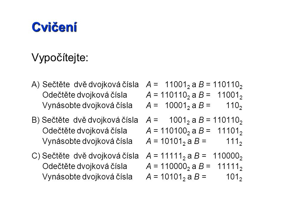 Cvičení Vypočítejte: A) Sečtěte dvě dvojková čísla A = 110012 a B = 1101102. Odečtěte dvojková čísla A = 1101102 a B = 110012.