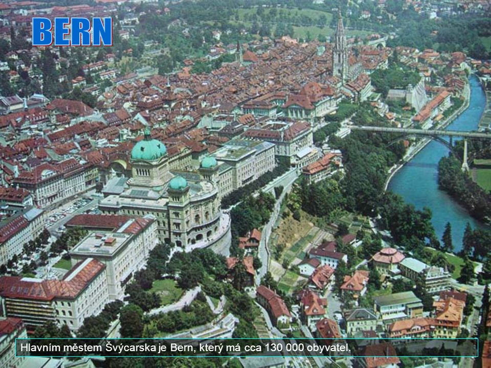 BERN Hlavním městem Švýcarska je Bern, který má cca 130 000 obyvatel.