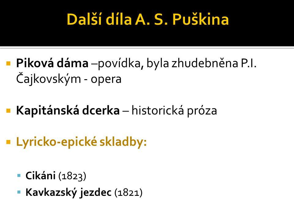 Další díla A. S. Puškina Piková dáma –povídka, byla zhudebněna P.I. Čajkovským - opera. Kapitánská dcerka – historická próza.