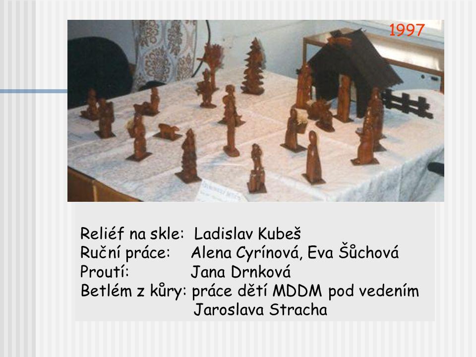 1997 Reliéf na skle: Ladislav Kubeš. Ruční práce: Alena Cyrínová, Eva Šůchová. Proutí: Jana Drnková.