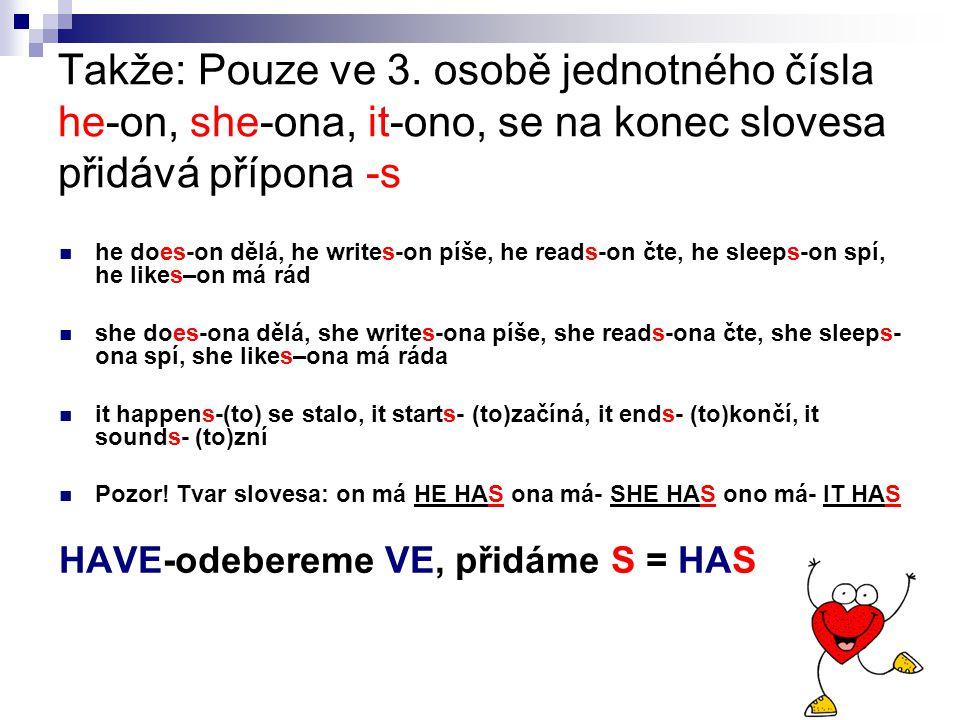 Takže: Pouze ve 3. osobě jednotného čísla he-on, she-ona, it-ono, se na konec slovesa přidává přípona -s