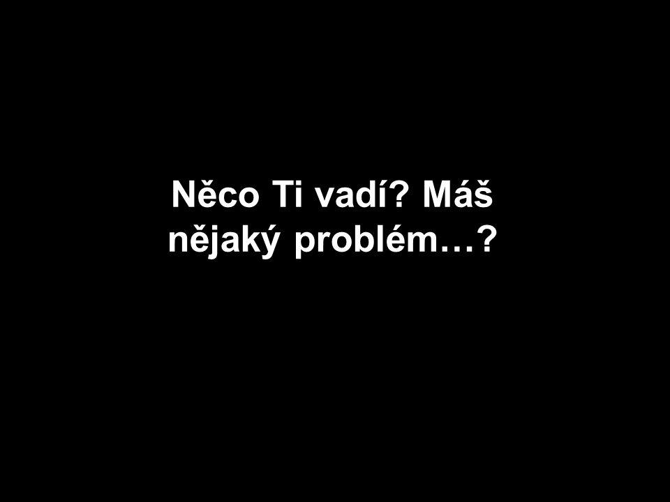 Něco Ti vadí Máš nějaký problém…