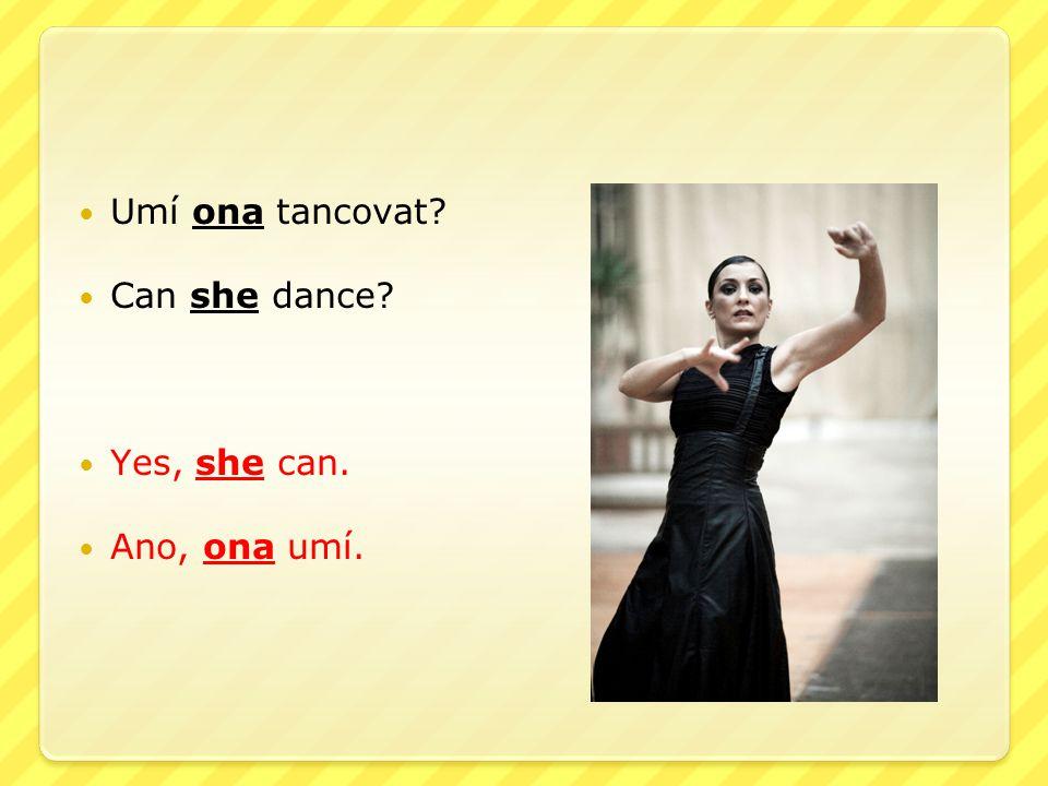 Umí ona tancovat Can she dance Yes, she can. Ano, ona umí.