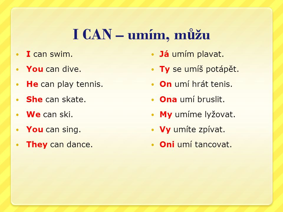 I CAN – umím, můžu I can swim. You can dive. He can play tennis.