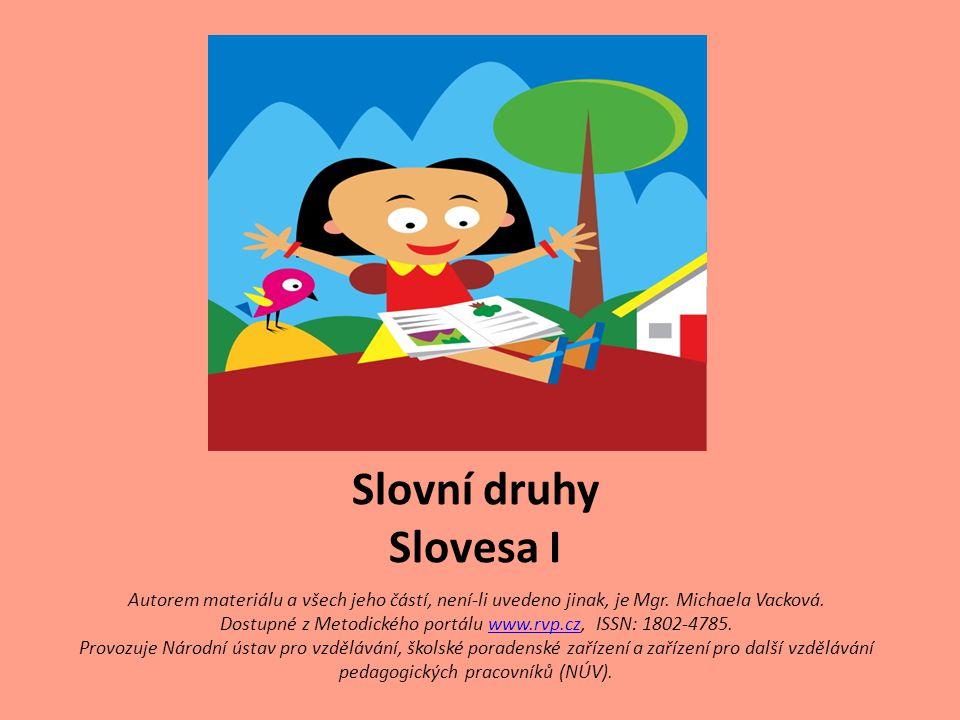 Slovní druhy Slovesa I Autorem materiálu a všech jeho částí, není-li uvedeno jinak, je Mgr. Michaela Vacková.