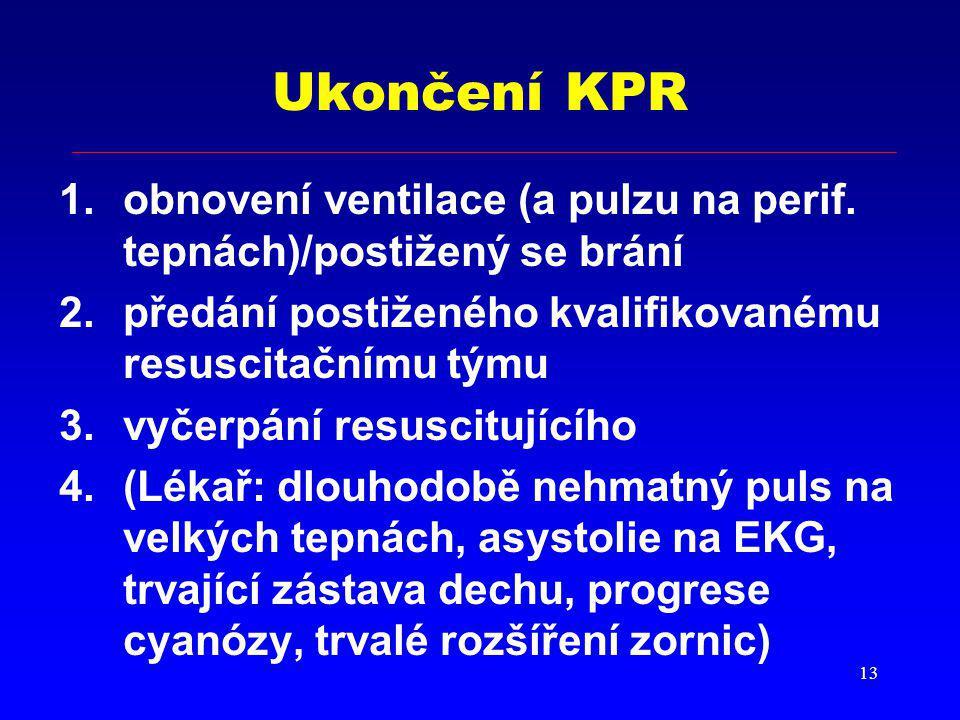 Ukončení KPR obnovení ventilace (a pulzu na perif. tepnách)/postižený se brání. předání postiženého kvalifikovanému resuscitačnímu týmu.