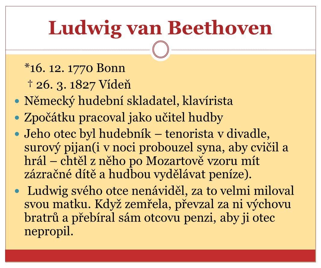 Ludwig van Beethoven *16. 12. 1770 Bonn † 26. 3. 1827 Vídeň