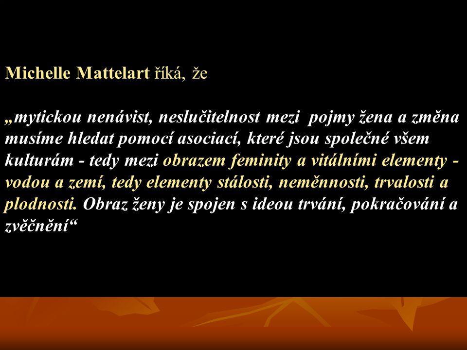 """Michelle Mattelart říká, že """"mytickou nenávist, neslučitelnost mezi pojmy žena a změna musíme hledat pomocí asociací, které jsou společné všem kulturám - tedy mezi obrazem feminity a vitálními elementy - vodou a zemí, tedy elementy stálosti, neměnnosti, trvalosti a plodnosti."""