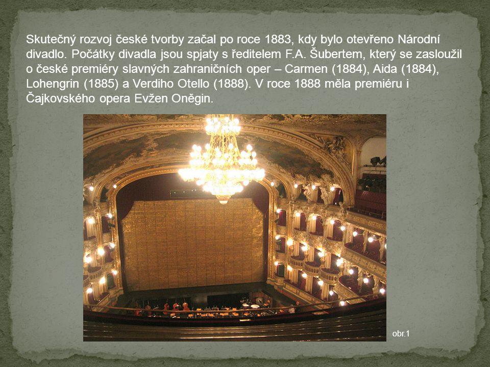 Skutečný rozvoj české tvorby začal po roce 1883, kdy bylo otevřeno Národní divadlo. Počátky divadla jsou spjaty s ředitelem F.A. Šubertem, který se zasloužil o české premiéry slavných zahraničních oper – Carmen (1884), Aida (1884), Lohengrin (1885) a Verdiho Otello (1888). V roce 1888 měla premiéru i Čajkovského opera Evžen Oněgin.