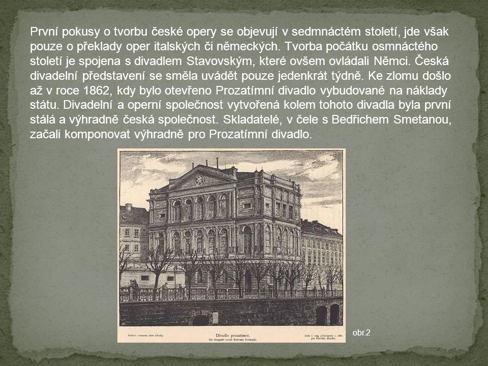 První pokusy o tvorbu české opery se objevují v sedmnáctém století, jde však pouze o překlady oper italských či německých. Tvorba počátku osmnáctého století je spojena s divadlem Stavovským, které ovšem ovládali Němci. Česká divadelní představení se směla uvádět pouze jedenkrát týdně. Ke zlomu došlo až v roce 1862, kdy bylo otevřeno Prozatímní divadlo vybudované na náklady státu. Divadelní a operní společnost vytvořená kolem tohoto divadla byla první stálá a výhradně česká společnost. Skladatelé, v čele s Bedřichem Smetanou, začali komponovat výhradně pro Prozatímní divadlo.