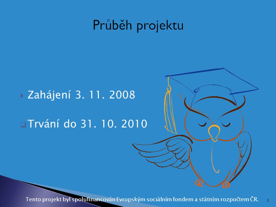 Průběh projektu Zahájení 3. 11. 2008 Trvání do 31. 10. 2010