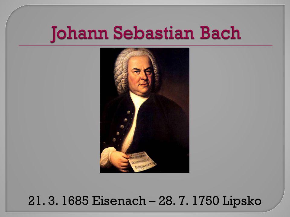 Johann Sebastian Bach 21. 3. 1685 Eisenach – 28. 7. 1750 Lipsko