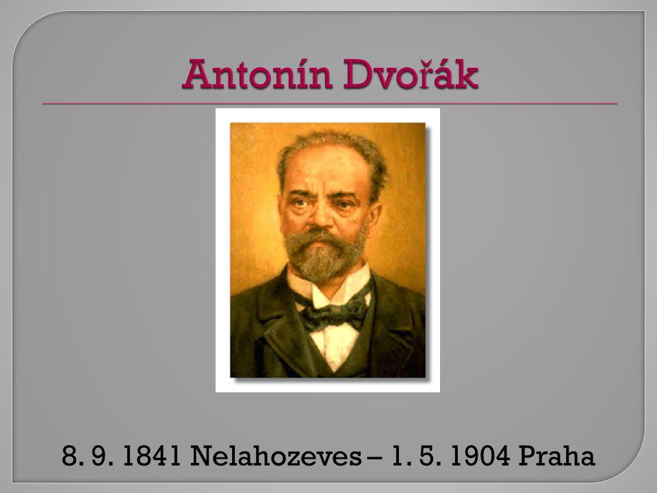 Antonín Dvořák 8. 9. 1841 Nelahozeves – 1. 5. 1904 Praha