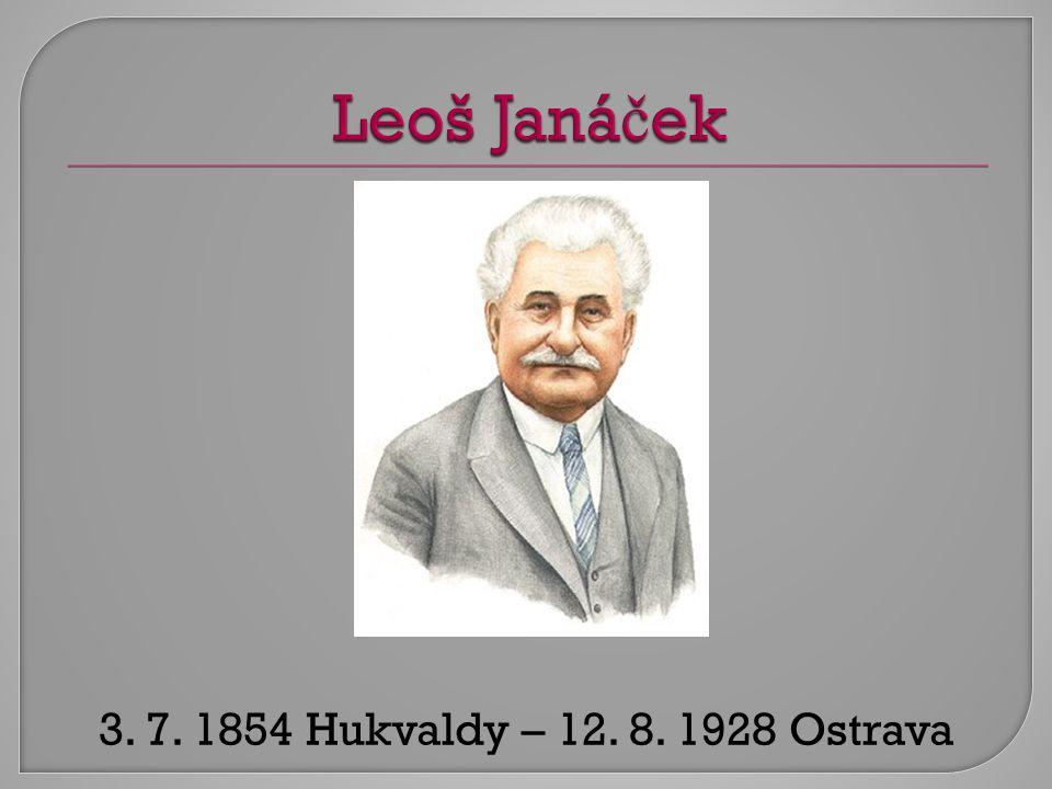 Leoš Janáček 3. 7. 1854 Hukvaldy – 12. 8. 1928 Ostrava