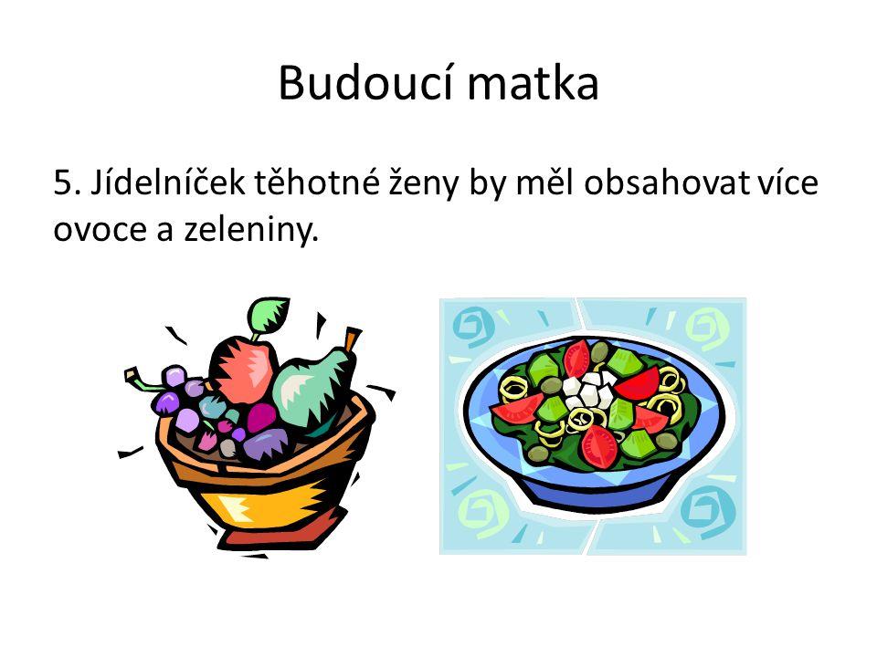 Budoucí matka 5. Jídelníček těhotné ženy by měl obsahovat více ovoce a zeleniny. Poznámky: