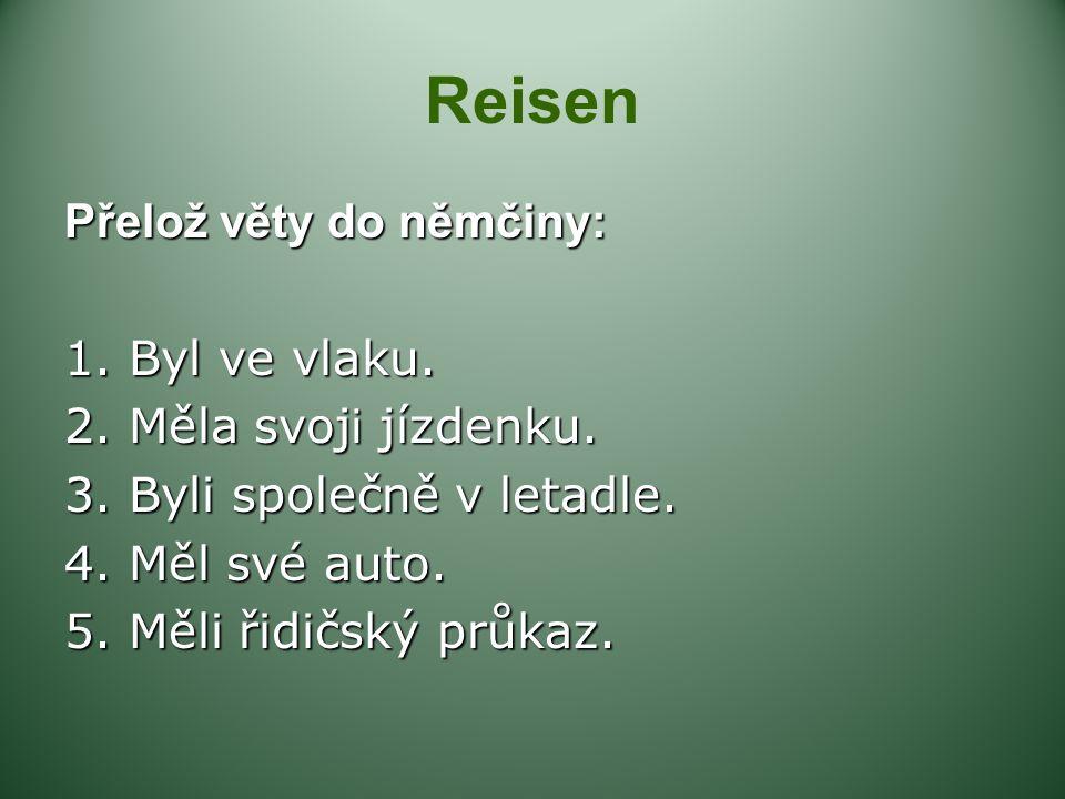 Reisen Přelož věty do němčiny: 1. Byl ve vlaku.