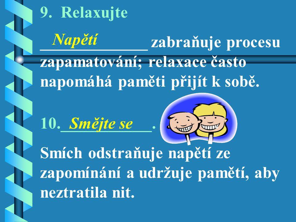 9. Relaxujte _____________ zabraňuje procesu zapamatování; relaxace často napomáhá paměti přijít k sobě.