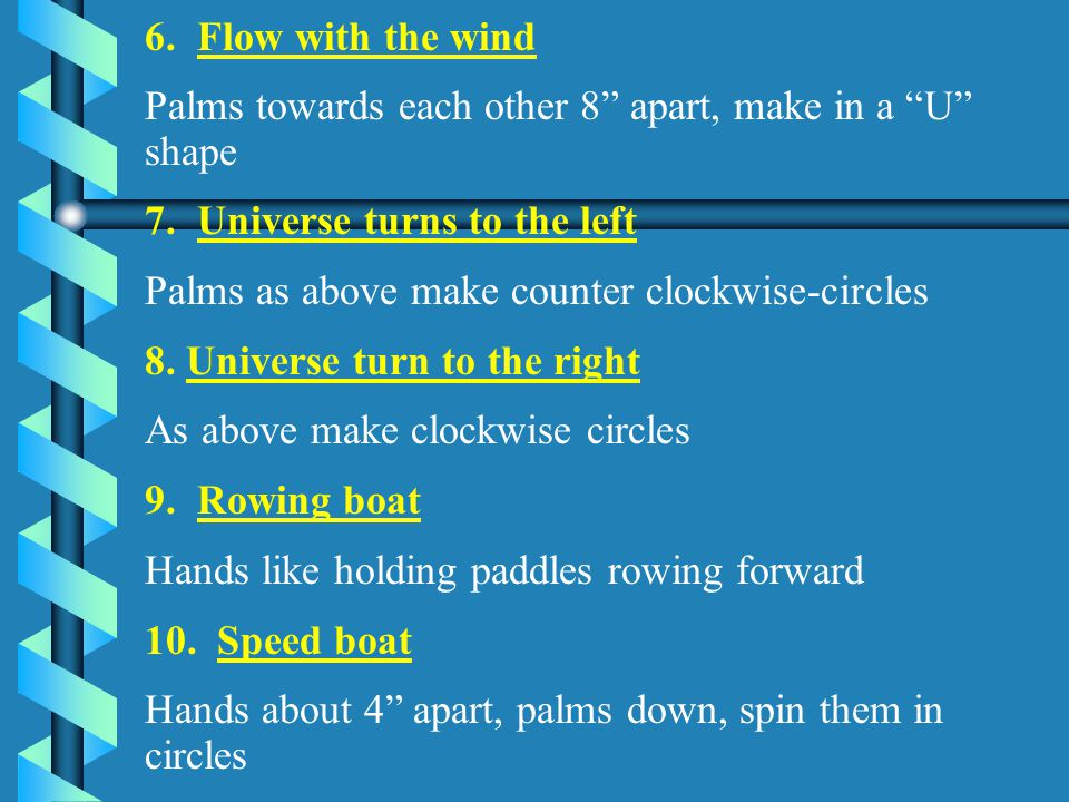 6. Flow with the wind Palms towards each other 8 apart, make in a U shape. 7. Universe turns to the left.