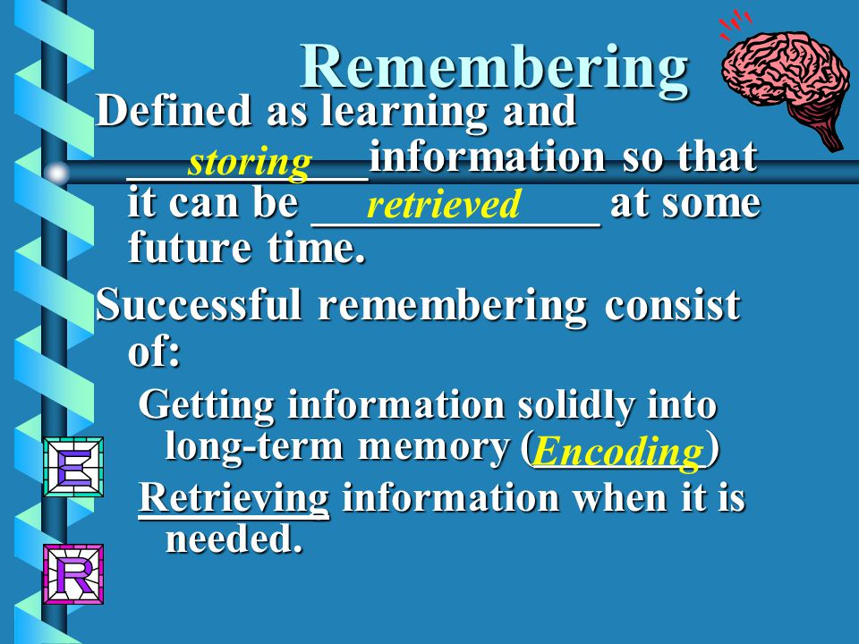 Remembering Defined as learning and __________information so that it can be ____________ at some future time.