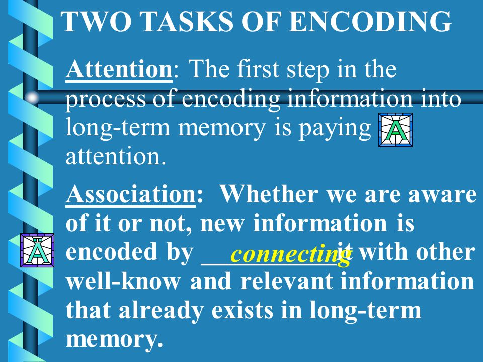 TWO TASKS OF ENCODING Attention: The first step in the process of encoding information into long-term memory is paying attention.
