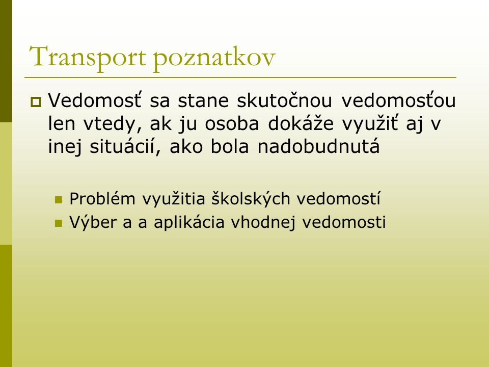 Transport poznatkov Vedomosť sa stane skutočnou vedomosťou len vtedy, ak ju osoba dokáže využiť aj v inej situácií, ako bola nadobudnutá.