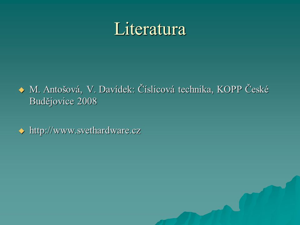 Literatura M. Antošová, V. Davídek: Číslicová technika, KOPP České Budějovice 2008.