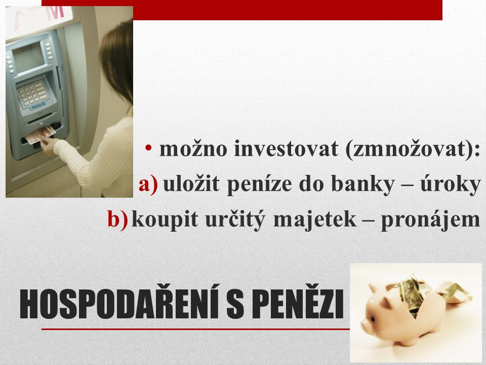 HOSPODAŘENÍ S PENĚZI možno investovat (zmnožovat):