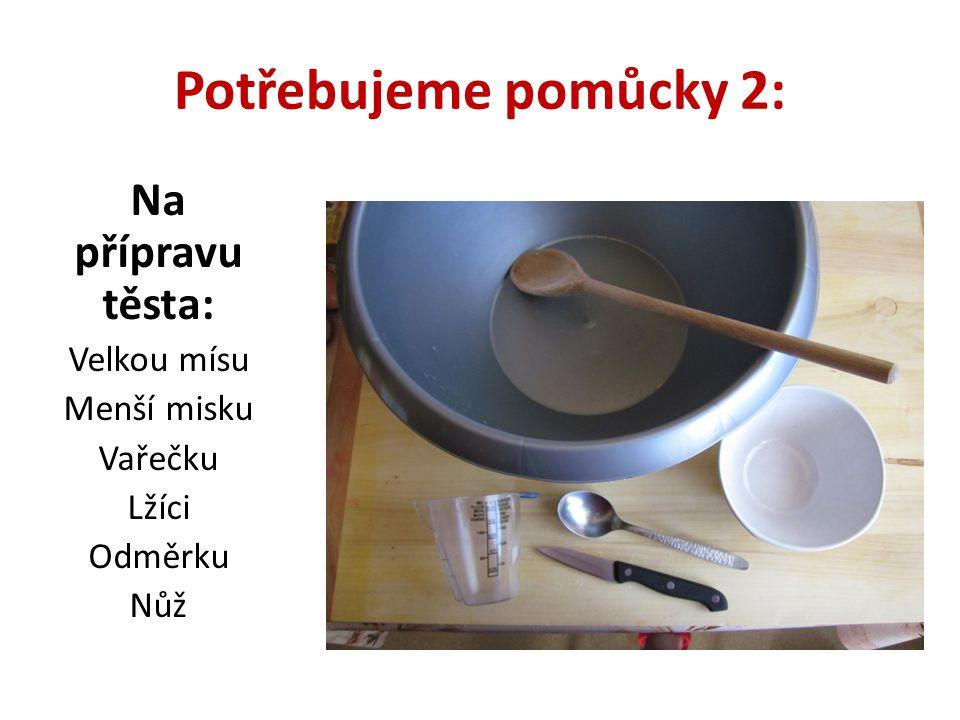 Potřebujeme pomůcky 2: Na přípravu těsta: Velkou mísu Menší misku